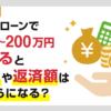 カードローンで100万円~200万円借りると金利と返済額はいくら?