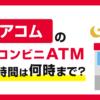 アコムの提携コンビニATMの営業時間は何時まで?