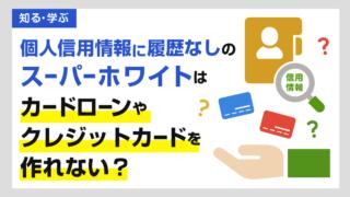 個人信用情報に履歴なしのスーパーホワイトはカードローンやクレジットカードを作れない?