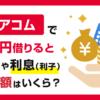 アコムで5万円を借りると金利と利息(利子)と返済額はいくら?