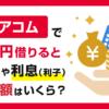 アコムで1万円を借りると金利と利息(利子)と返済額はいくら?