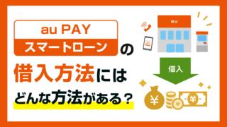 au PAY スマートローンの借入方法にはどんな借り方がある?