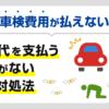 車検費用が払えない…車検代を支払うお金がない時の対処法