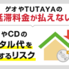 ゲオやTUTAYAの延滞料金が払えない…DVDやCDのレンタル代を滞納するリスク
